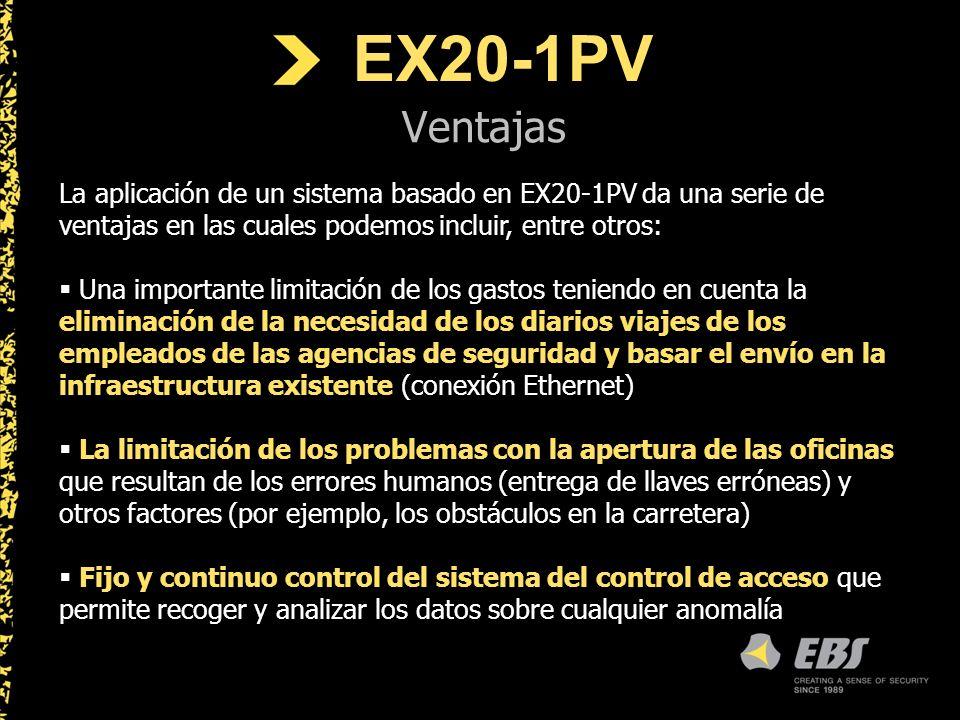 EX20-1PV Ventajas La aplicación de un sistema basado en EX20-1PV da una serie de ventajas en las cuales podemos incluir, entre otros: Una importante limitación de los gastos teniendo en cuenta la eliminación de la necesidad de los diarios viajes de los empleados de las agencias de seguridad y basar el envío en la infraestructura existente (conexión Ethernet) La limitación de los problemas con la apertura de las oficinas que resultan de los errores humanos (entrega de llaves erróneas) y otros factores (por ejemplo, los obstáculos en la carretera) Fijo y continuo control del sistema del control de acceso que permite recoger y analizar los datos sobre cualquier anomalía