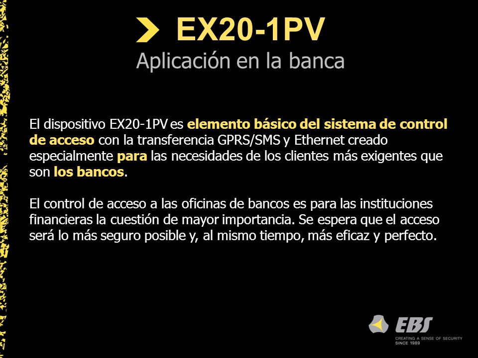 EX20-1PV Aplicación en la banca El dispositivo EX20-1PV es elemento básico del sistema de control de acceso con la transferencia GPRS/SMS y Ethernet creado especialmente para las necesidades de los clientes más exigentes que son los bancos.