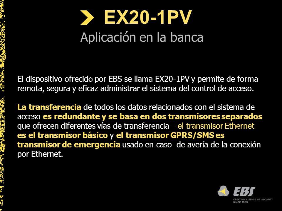 EX20-1PV Aplicación en la banca El dispositivo ofrecido por EBS se llama EX20-1PV y permite de forma remota, segura y eficaz administrar el sistema del control de acceso.