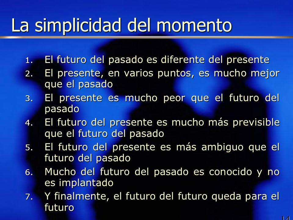 14 La simplicidad del momento 1. El futuro del pasado es diferente del presente 2. El presente, en varios puntos, es mucho mejor que el pasado 3. El p