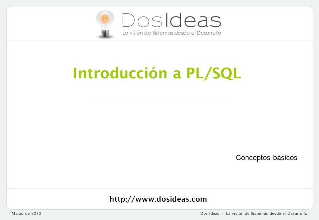 http://www.dosideas.com Marzo de 2010Dos Ideas - La visión de Sistemas desde el Desarrollo Introducción a PL/SQL Conceptos básicos