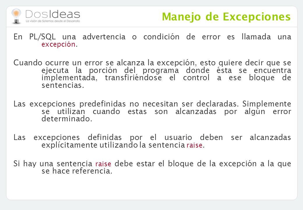Manejo de Excepciones En PL/SQL una advertencia o condición de error es llamada una excepción. Cuando ocurre un error se alcanza la excepción, esto qu
