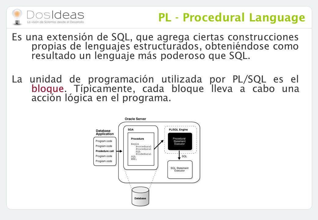 PL - Procedural Language Es una extensión de SQL, que agrega ciertas construcciones propias de lenguajes estructurados, obteniéndose como resultado un lenguaje más poderoso que SQL.