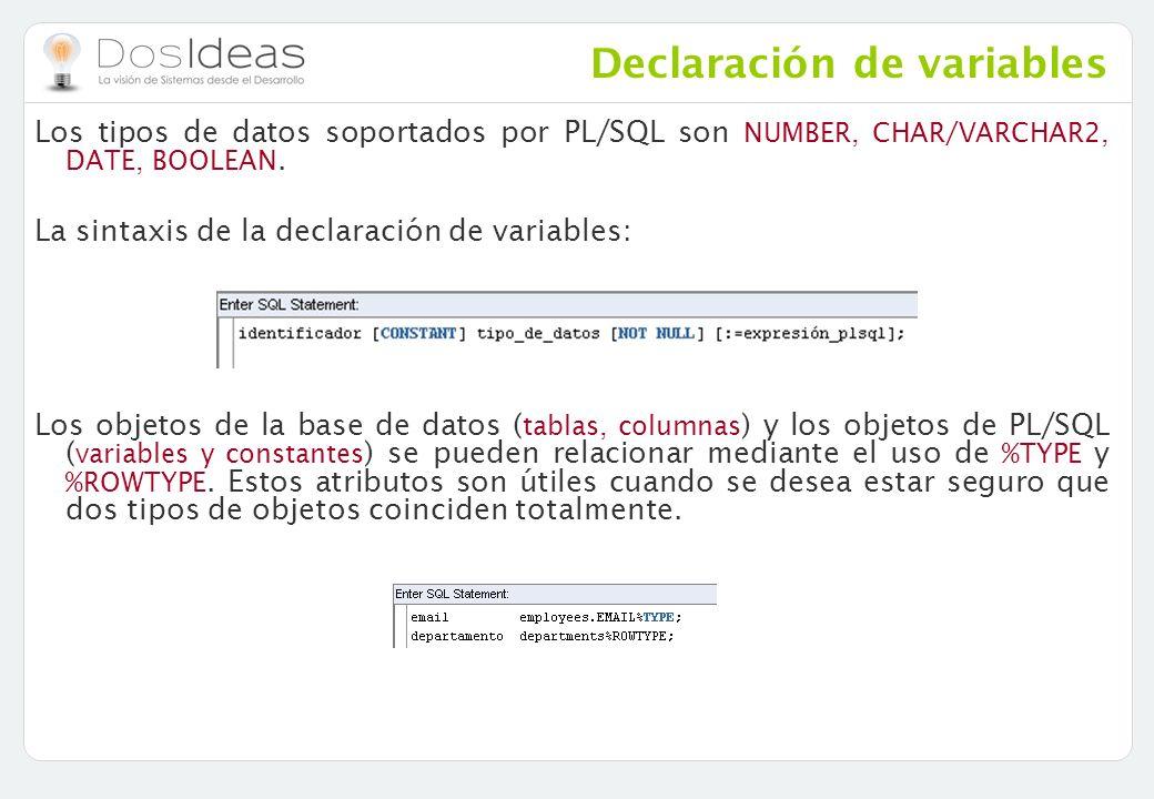 Declaración de variables Los tipos de datos soportados por PL/SQL son NUMBER, CHAR/VARCHAR2, DATE, BOOLEAN. La sintaxis de la declaración de variables