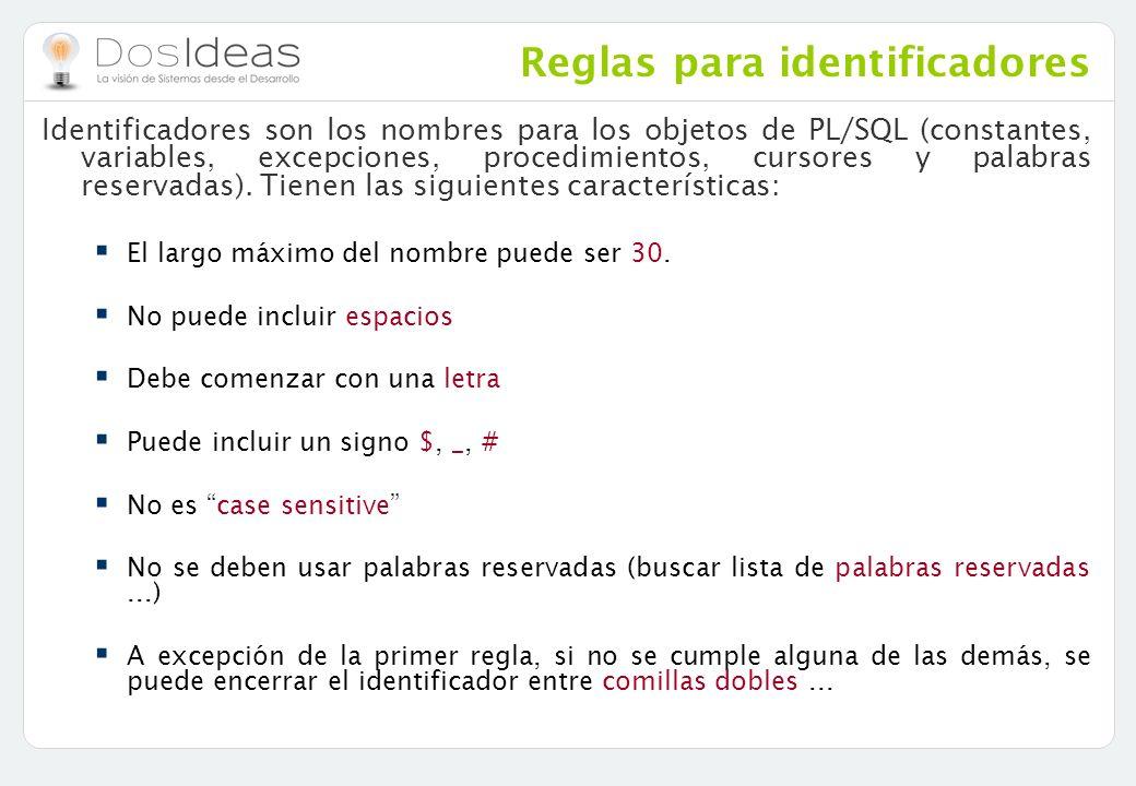 Reglas para identificadores Identificadores son los nombres para los objetos de PL/SQL (constantes, variables, excepciones, procedimientos, cursores y
