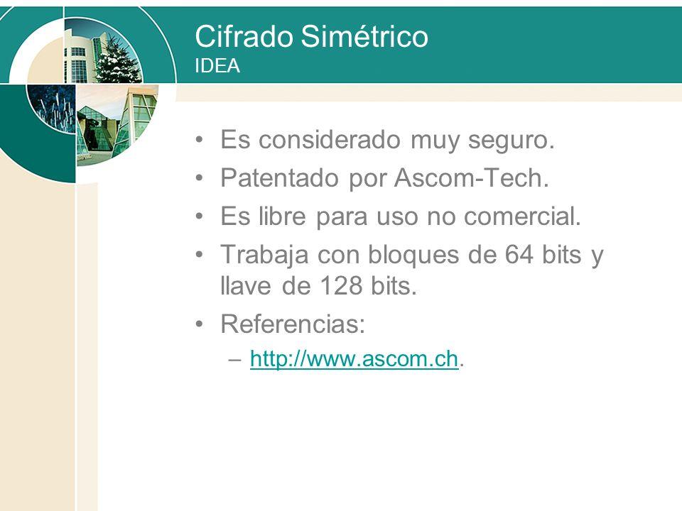 Cifrado Simétrico IDEA Es considerado muy seguro. Patentado por Ascom-Tech. Es libre para uso no comercial. Trabaja con bloques de 64 bits y llave de
