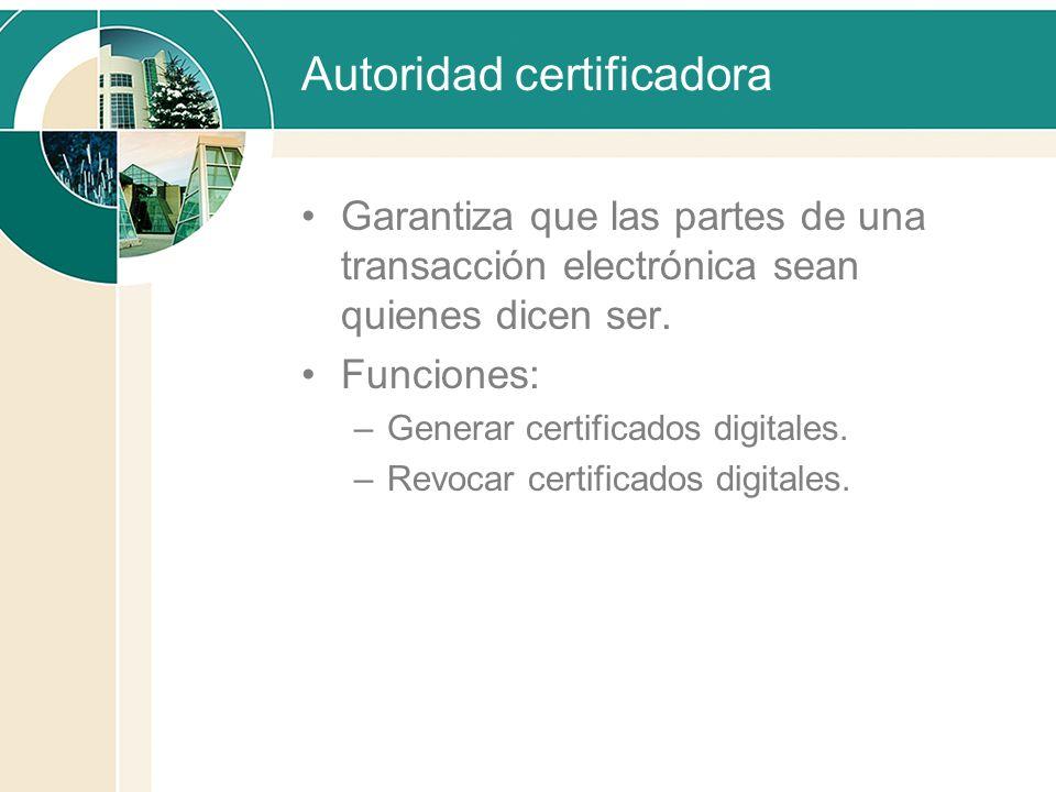 Autoridad certificadora Garantiza que las partes de una transacción electrónica sean quienes dicen ser. Funciones: –Generar certificados digitales. –R