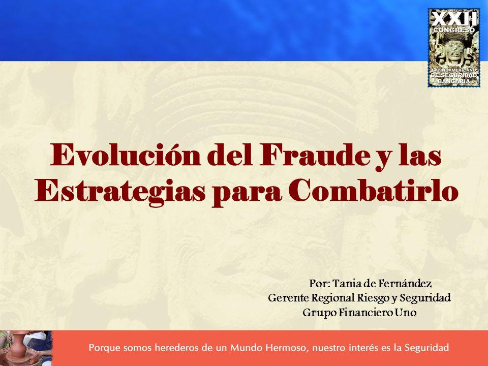 Evolución del Fraude y las Estrategias para Combatirlo Por: Tania de Fernández Gerente Regional Riesgo y Seguridad Grupo Financiero Uno