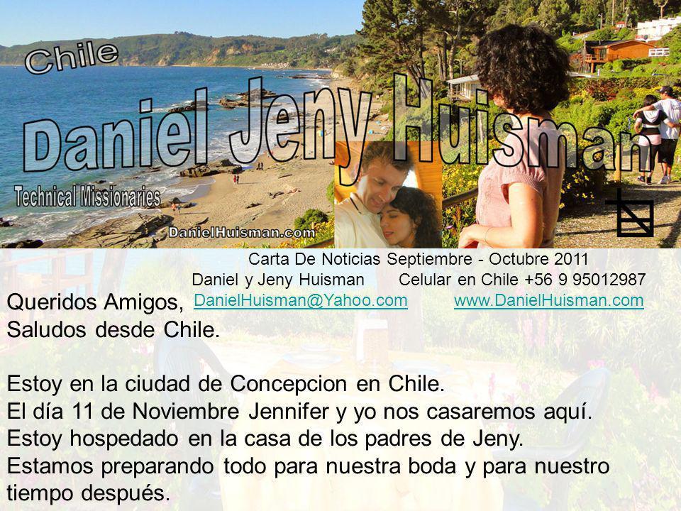 Carta De Noticias Septiembre - Octubre 2011 Daniel y Jeny Huisman Celular en Chile +56 9 95012987 DanielHuisman@Yahoo.comDanielHuisman@Yahoo.com www.DanielHuisman.comwww.DanielHuisman.com Queridos Amigos, Saludos desde Chile.