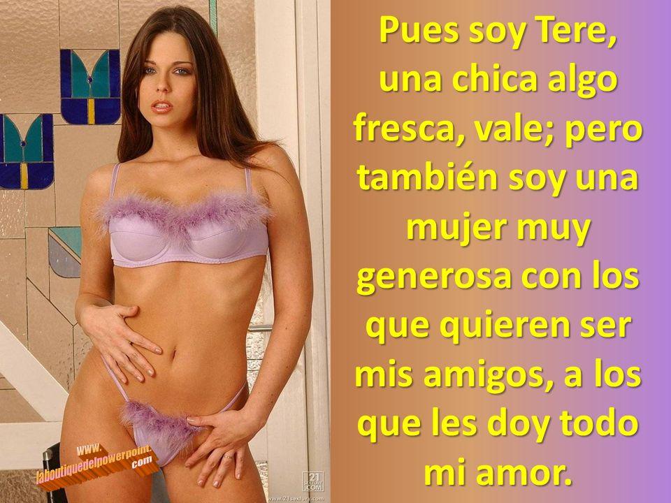 Pues soy Tere, una chica algo fresca, vale; pero también soy una mujer muy generosa con los que quieren ser mis amigos, a los que les doy todo mi amor.