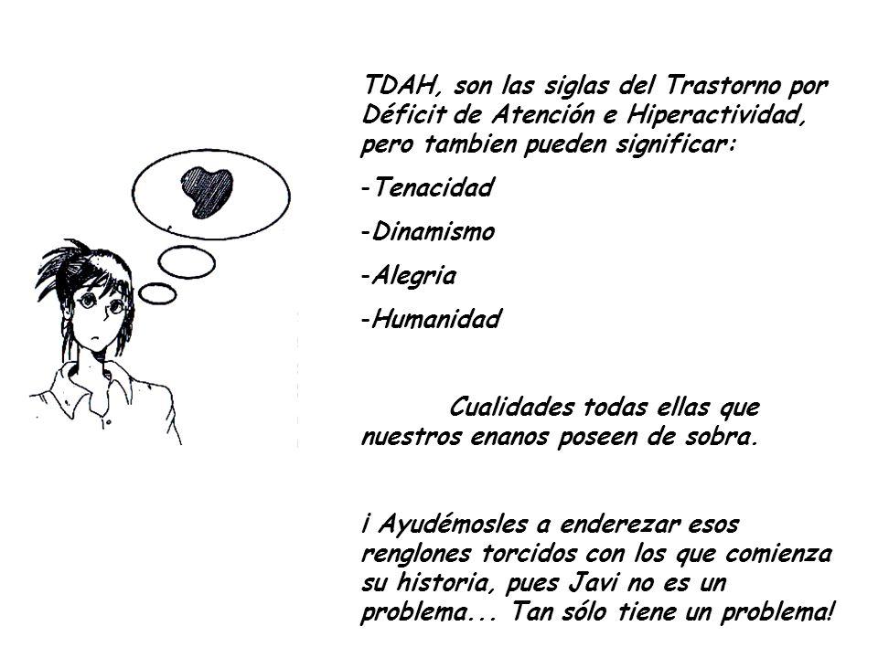 TDAH, son las siglas del Trastorno por Déficit de Atención e Hiperactividad, pero tambien pueden significar: -Tenacidad -Dinamismo -Alegria -Humanidad