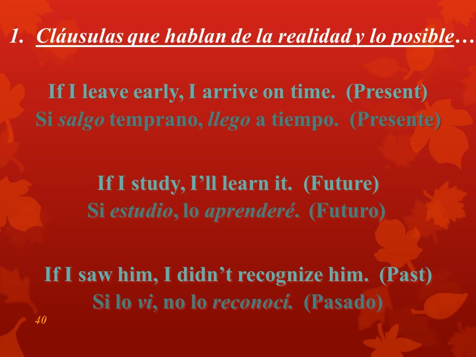 39 1. La realidad y lo posible… Si + + indicativo + + presente (pretérito) presente (pretérito) futuro (presente) (pretérito) futuro (presente) (preté