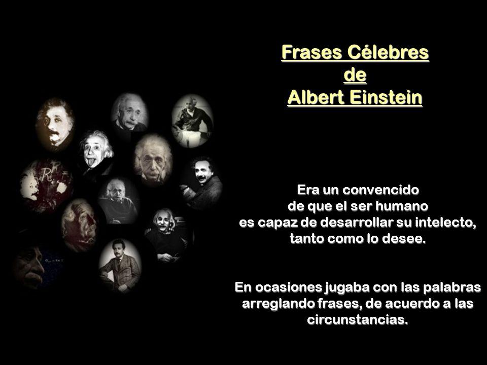 Frases Célebres de Albert Einstein Era un convencido de que el ser humano es capaz de desarrollar su intelecto, tanto como lo desee.