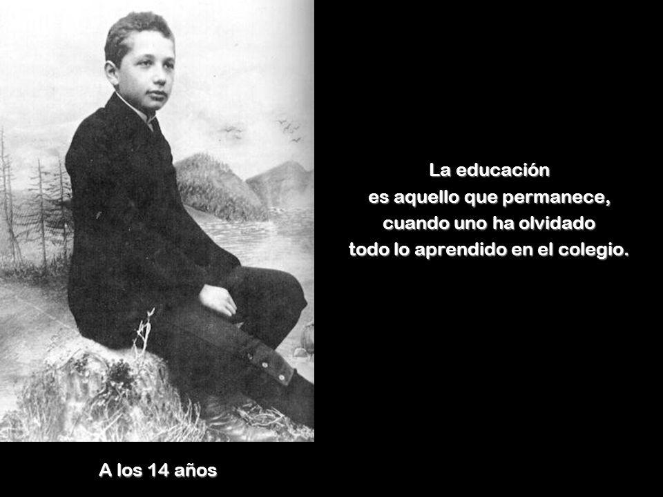 A los 14 años La educación es aquello que permanece, cuando uno ha olvidado todo lo aprendido en el colegio.