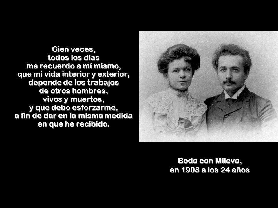 Boda con Mileva, en 1903 a los 24 años Cien veces, todos los días me recuerdo a mí mismo, que mi vida interior y exterior, depende de los trabajos de otros hombres, vivos y muertos, y que debo esforzarme, a fin de dar en la misma medida en que he recibido.