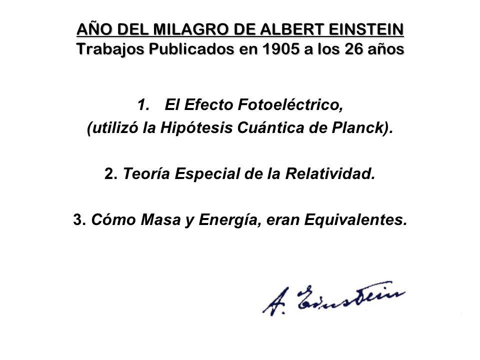 AÑO DEL MILAGRO DE ALBERT EINSTEIN Trabajos Publicados en 1905 a los 26 años 1.El Efecto Fotoeléctrico, (utilizó la Hipótesis Cuántica de Planck).