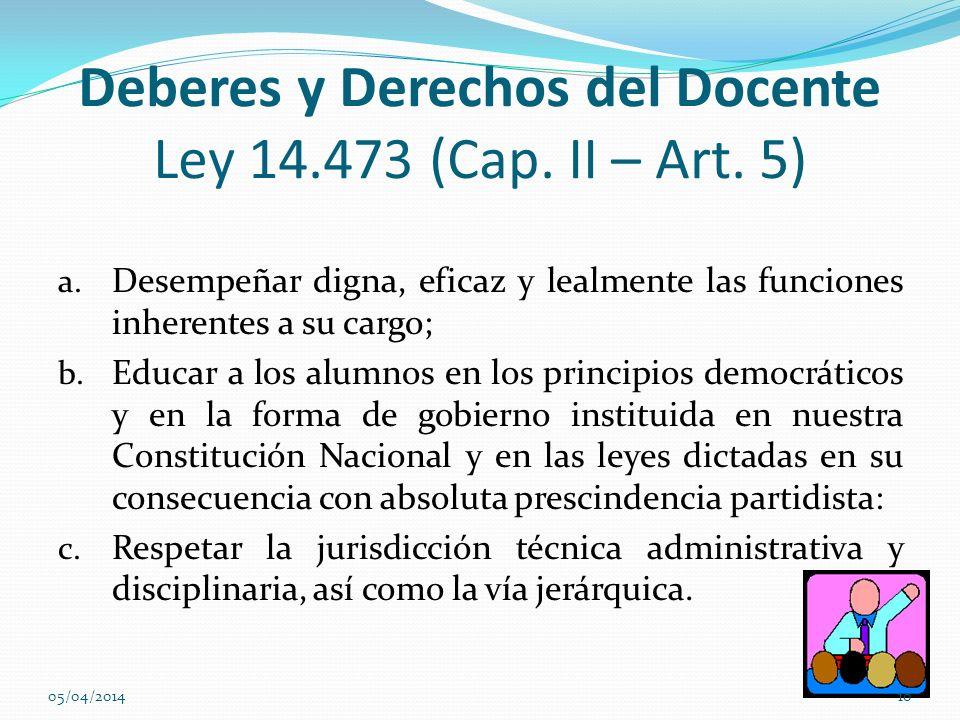 Deberes y Derechos del Docente Ley 14.473 (Cap. II – Art. 5) a. Desempeñar digna, eficaz y lealmente las funciones inherentes a su cargo; b. Educar a