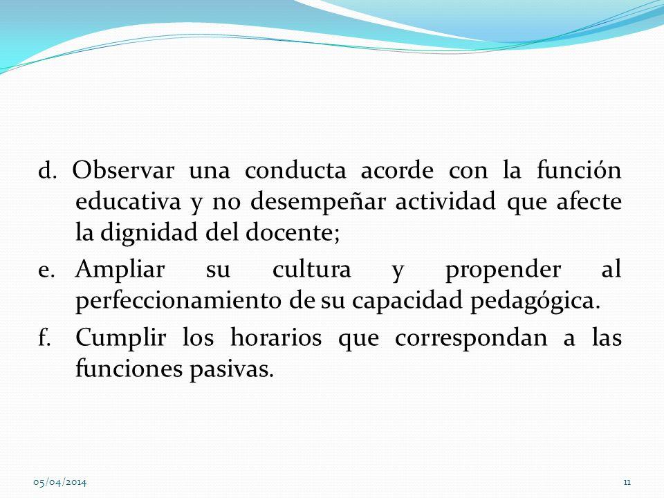 d. Observar una conducta acorde con la función educativa y no desempeñar actividad que afecte la dignidad del docente; e. Ampliar su cultura y propend