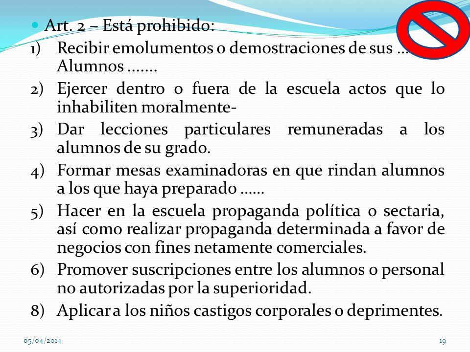 Art. 2 – Está prohibido: 1) Recibir emolumentos o demostraciones de sus ….. Alumnos....... 2) Ejercer dentro o fuera de la escuela actos que lo inhabi