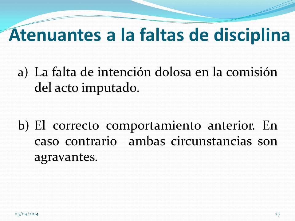 Atenuantes a la faltas de disciplina a) La falta de intención dolosa en la comisión del acto imputado. b) El correcto comportamiento anterior. En caso