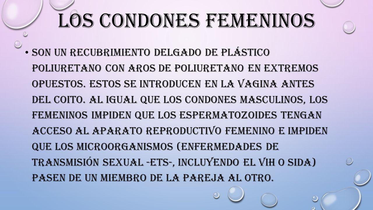 LOS CONDONES FEMENINOS SON UN RECUBRIMIENTO DELGADO DE PLÁSTICO POLIURETANO CON AROS DE POLIURETANO EN EXTREMOS OPUESTOS. ESTOS SE INTRODUCEN EN LA VA