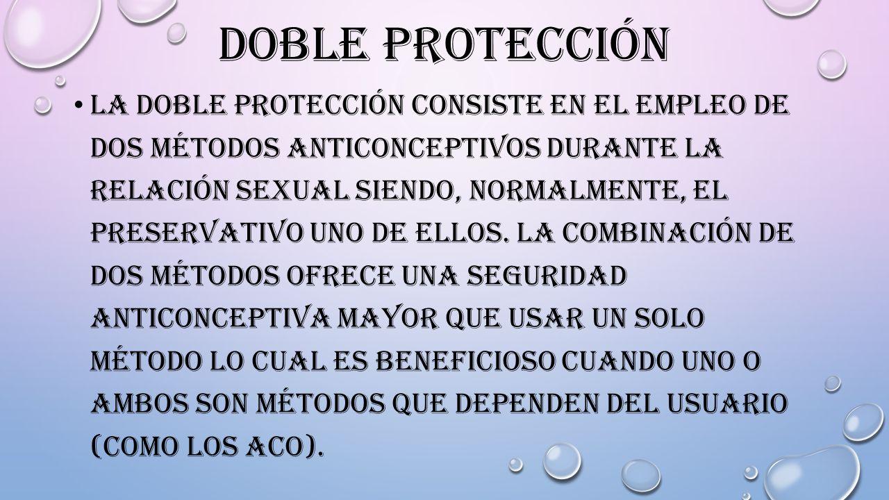 DOBLE PROTECCIÓN LA DOBLE PROTECCIÓN CONSISTE EN EL EMPLEO DE DOS MÉTODOS ANTICONCEPTIVOS DURANTE LA RELACIÓN SEXUAL SIENDO, NORMALMENTE, EL PRESERVAT