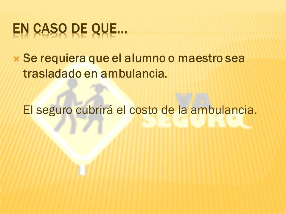 Se requiera que el alumno o maestro sea trasladado en ambulancia.