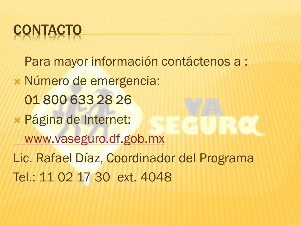 Para mayor información contáctenos a : Número de emergencia: 01 800 633 28 26 Página de Internet: www.vaseguro.df.gob.mx Lic.