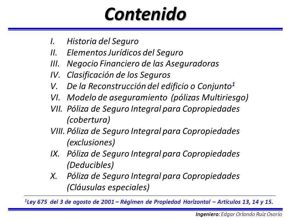 Ingeniero: Edgar Orlando Ruiz Osorio Contenido I.Historia del Seguro II.Elementos Jurídicos del Seguro III.Negocio Financiero de las Aseguradoras IV.C