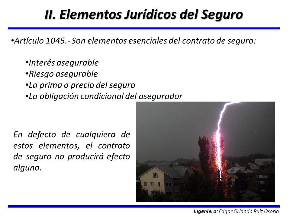 Ingeniero: Edgar Orlando Ruiz Osorio II. Elementos Jurídicos del Seguro Artículo 1045.- Son elementos esenciales del contrato de seguro: Interés asegu