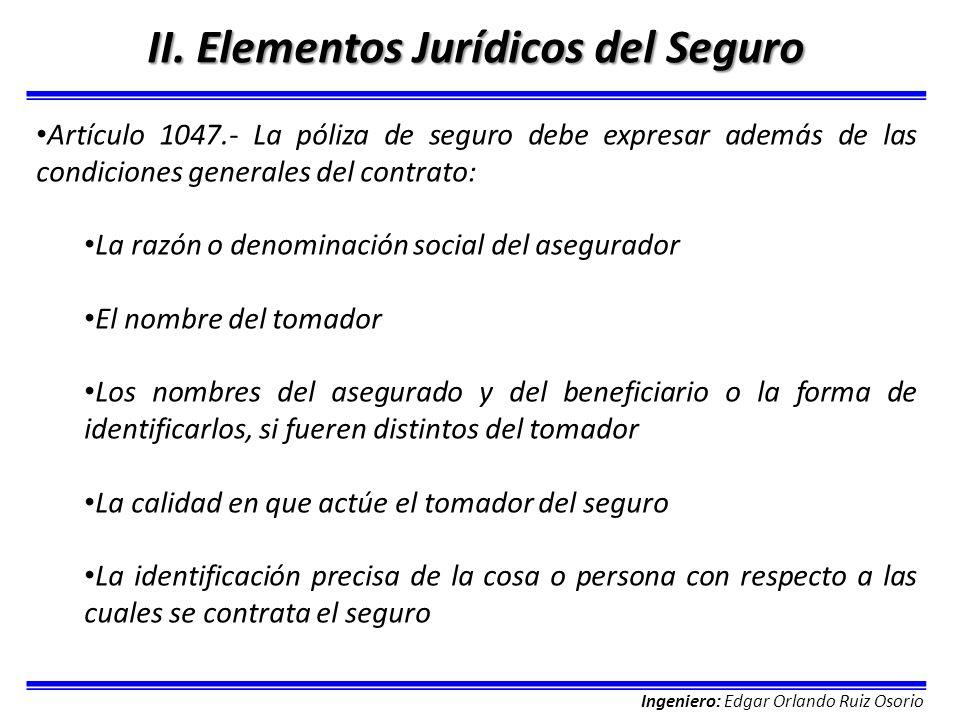 Ingeniero: Edgar Orlando Ruiz Osorio II. Elementos Jurídicos del Seguro Artículo 1047.- La póliza de seguro debe expresar además de las condiciones ge