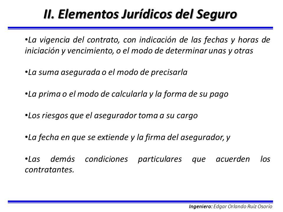 Ingeniero: Edgar Orlando Ruiz Osorio II. Elementos Jurídicos del Seguro La vigencia del contrato, con indicación de las fechas y horas de iniciación y