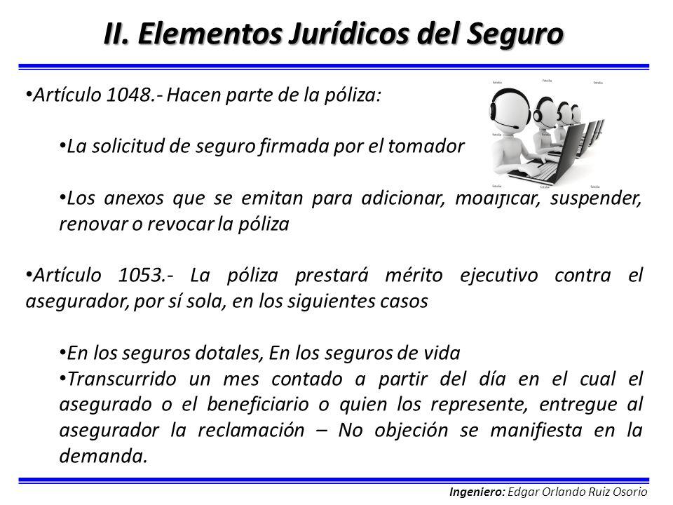 Ingeniero: Edgar Orlando Ruiz Osorio II. Elementos Jurídicos del Seguro Artículo 1048.- Hacen parte de la póliza: La solicitud de seguro firmada por e