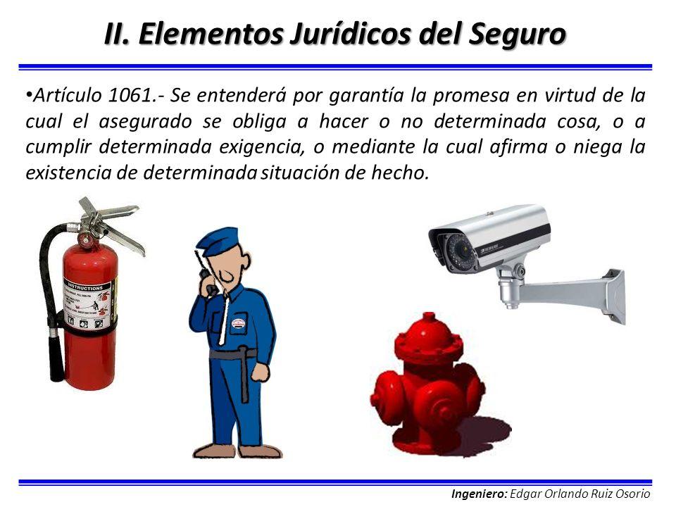 Ingeniero: Edgar Orlando Ruiz Osorio II. Elementos Jurídicos del Seguro Artículo 1061.- Se entenderá por garantía la promesa en virtud de la cual el a
