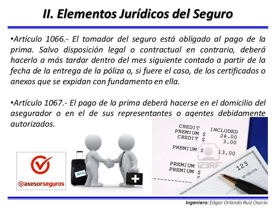 Ingeniero: Edgar Orlando Ruiz Osorio II. Elementos Jurídicos del Seguro Artículo 1066.- El tomador del seguro está obligado al pago de la prima. Salvo