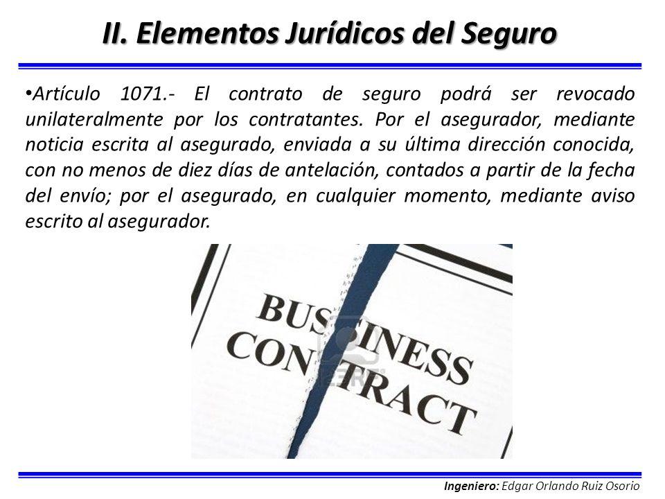 Ingeniero: Edgar Orlando Ruiz Osorio II. Elementos Jurídicos del Seguro Artículo 1071.- El contrato de seguro podrá ser revocado unilateralmente por l