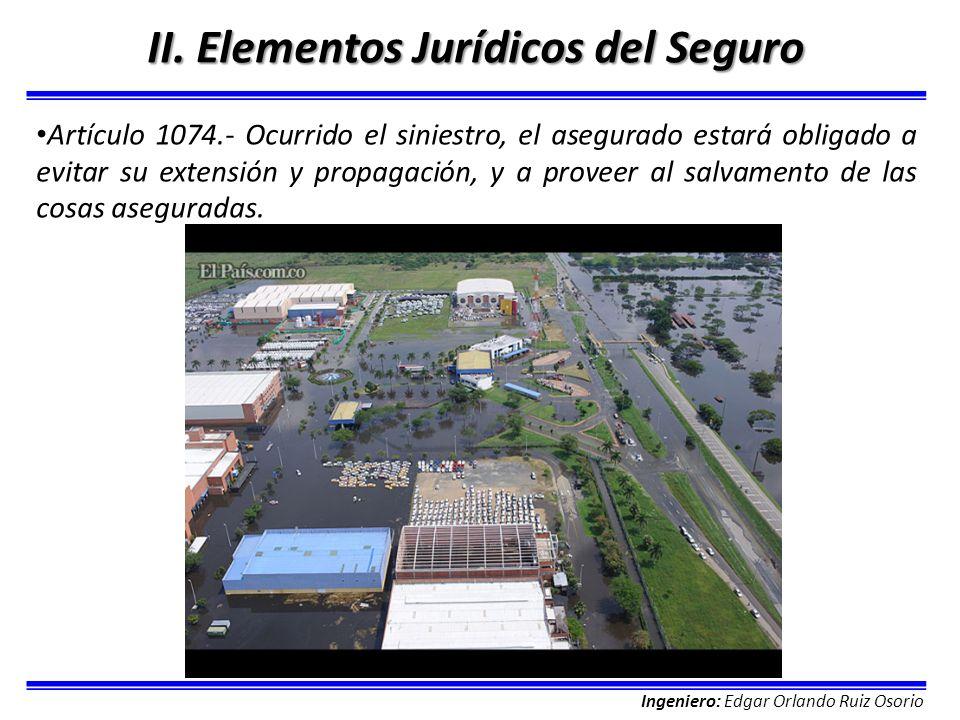 Ingeniero: Edgar Orlando Ruiz Osorio II. Elementos Jurídicos del Seguro Artículo 1074.- Ocurrido el siniestro, el asegurado estará obligado a evitar s