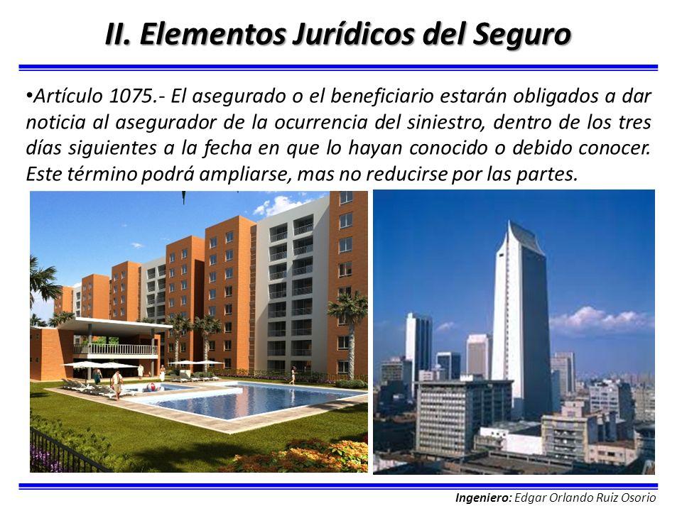 Ingeniero: Edgar Orlando Ruiz Osorio II. Elementos Jurídicos del Seguro Artículo 1075.- El asegurado o el beneficiario estarán obligados a dar noticia