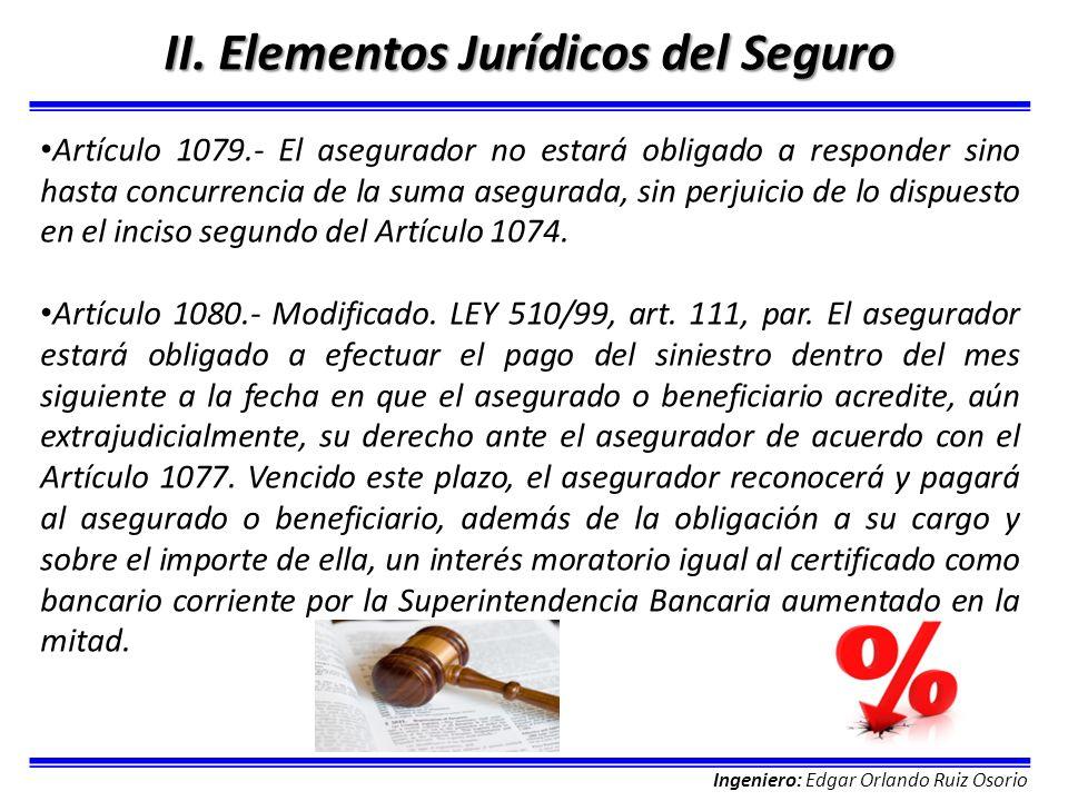 Ingeniero: Edgar Orlando Ruiz Osorio II. Elementos Jurídicos del Seguro Artículo 1079.- El asegurador no estará obligado a responder sino hasta concur