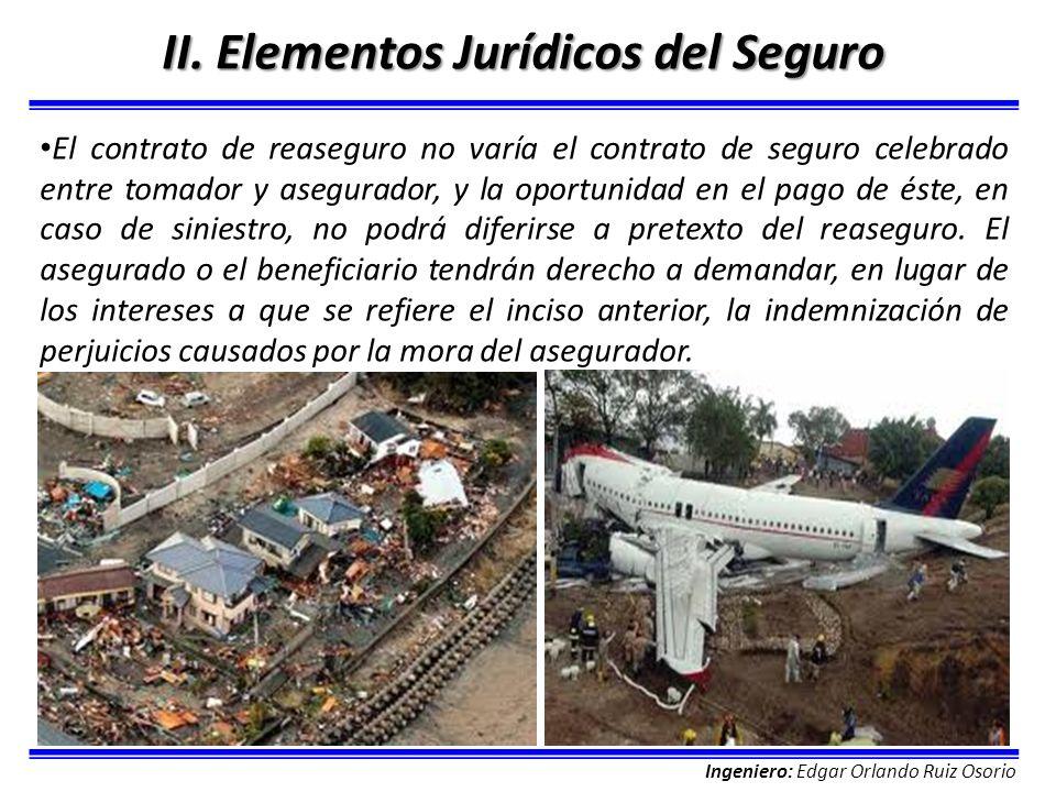 Ingeniero: Edgar Orlando Ruiz Osorio II. Elementos Jurídicos del Seguro El contrato de reaseguro no varía el contrato de seguro celebrado entre tomado