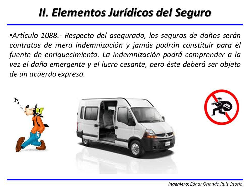Ingeniero: Edgar Orlando Ruiz Osorio II. Elementos Jurídicos del Seguro Artículo 1088.- Respecto del asegurado, los seguros de daños serán contratos d