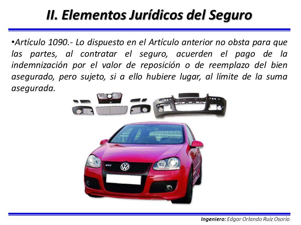 Ingeniero: Edgar Orlando Ruiz Osorio II. Elementos Jurídicos del Seguro Artículo 1090.- Lo dispuesto en el Artículo anterior no obsta para que las par