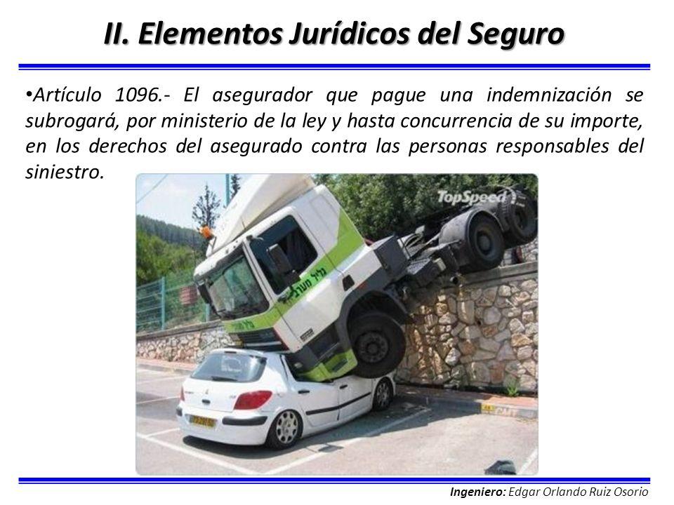 Ingeniero: Edgar Orlando Ruiz Osorio II. Elementos Jurídicos del Seguro Artículo 1096.- El asegurador que pague una indemnización se subrogará, por mi