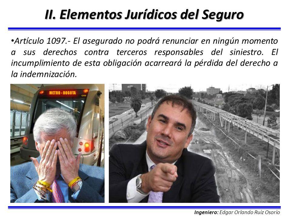 Ingeniero: Edgar Orlando Ruiz Osorio II. Elementos Jurídicos del Seguro Artículo 1097.- El asegurado no podrá renunciar en ningún momento a sus derech