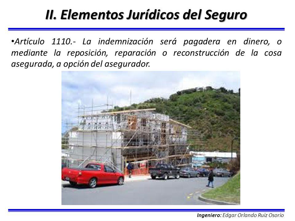 Ingeniero: Edgar Orlando Ruiz Osorio II. Elementos Jurídicos del Seguro Artículo 1110.- La indemnización será pagadera en dinero, o mediante la reposi