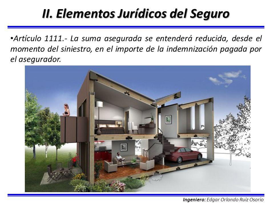 Ingeniero: Edgar Orlando Ruiz Osorio II. Elementos Jurídicos del Seguro Artículo 1111.- La suma asegurada se entenderá reducida, desde el momento del