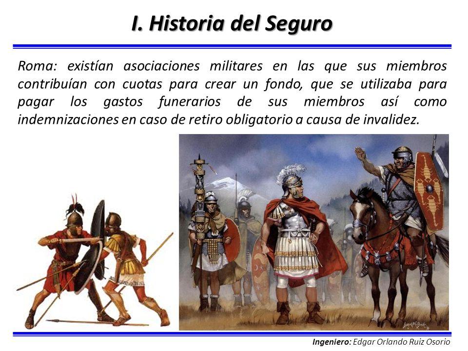 Ingeniero: Edgar Orlando Ruiz Osorio I. Historia del Seguro Roma: existían asociaciones militares en las que sus miembros contribuían con cuotas para