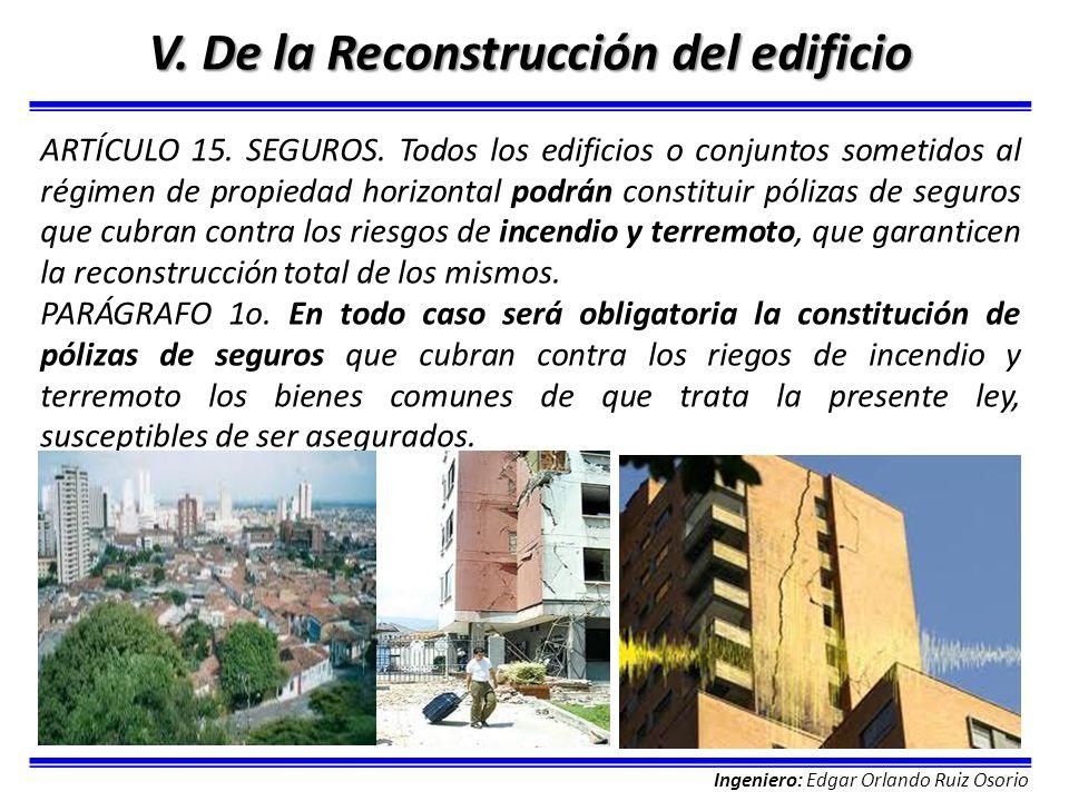 Ingeniero: Edgar Orlando Ruiz Osorio V. De la Reconstrucción del edificio ARTÍCULO 15. SEGUROS. Todos los edificios o conjuntos sometidos al régimen d
