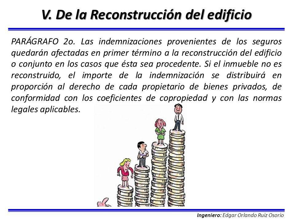 Ingeniero: Edgar Orlando Ruiz Osorio V. De la Reconstrucción del edificio PARÁGRAFO 2o. Las indemnizaciones provenientes de los seguros quedarán afect