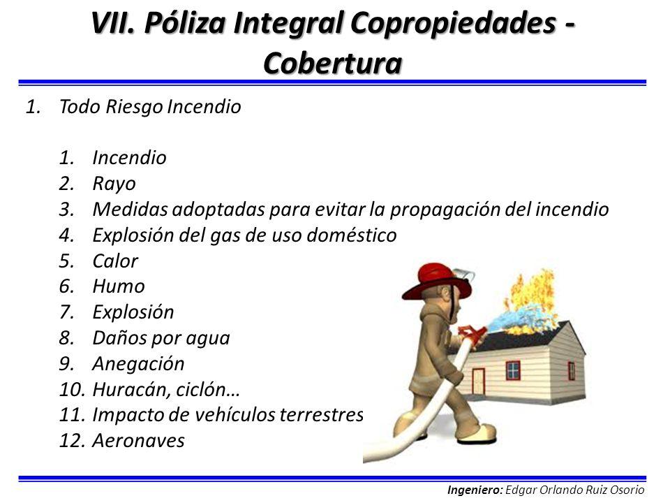 Ingeniero: Edgar Orlando Ruiz Osorio VII. Póliza Integral Copropiedades - Cobertura 1.Todo Riesgo Incendio 1.Incendio 2.Rayo 3.Medidas adoptadas para